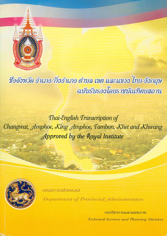 ชื่อจังหวัด อำเภอ/กิ่งอำเภอ ตำบล เขต และแขวง ไทย-อังกฤษ :ฉบับรับรองโดยราชบัณฑิตยสถาน /บรรณาธิการ, สุพีร์พัฒน์ จองพานิช ; คณะทำงาน รุ่ง สพสมัย ... [และคนอื่น ๆ]||Thai-English transcription of changwat amphoe, king amphoe, tambon, khet and khwang approved by the Royal Institute|ชื่อจังหวัด อำเภอ/กิ่งอำเภอ ตำบล เขต และแขวง ไทย-อังกฤษ ปี พ.ศ. 2550 : ฉบับรับรองโดยราชบัณฑิตยสถาน