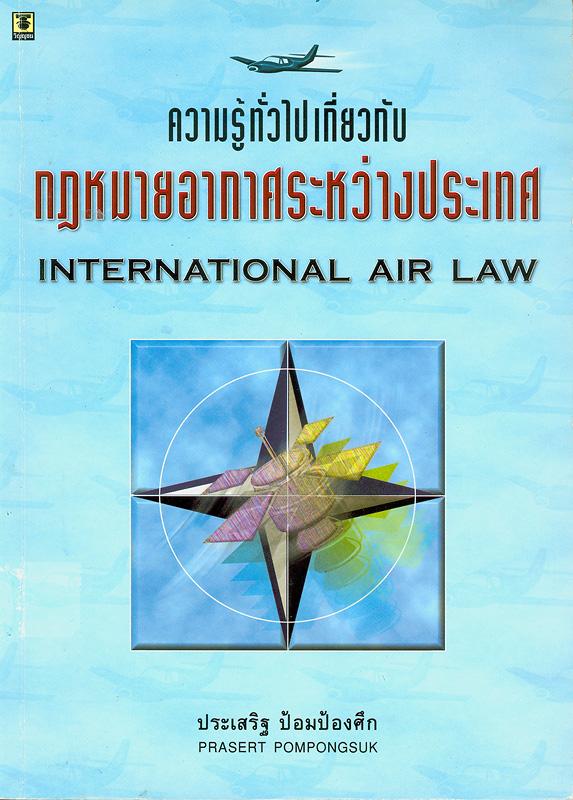 ความรู้ทั่วไปเกี่ยวกับกฎหมายอากาศระหว่างประเทศ /ประเสริฐ ป้อมป้องศึก||กฎหมายอากาศระหว่างประเทศ|International air law