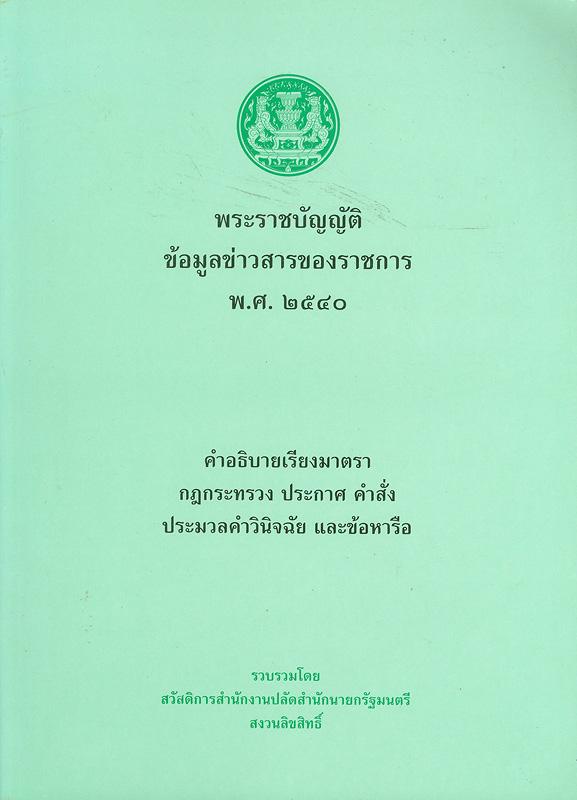 พระราชบัญญัติข้อมูลข่าวสารของราชการ พ.ศ. 2540 :คำอธิบายเรียงมาตรา กฎกระทรวง ประกาศ คำสั่งประมวลคำวินิจฉัย เเละข้อหารือ /รวบรวมโดย สวัสดิการสำนักงานปลัดสำนักนายกรัฐมนตรี||พระราชบัญญัติข้อมูลข่าวสารของราชการ พ.ศ. 2540