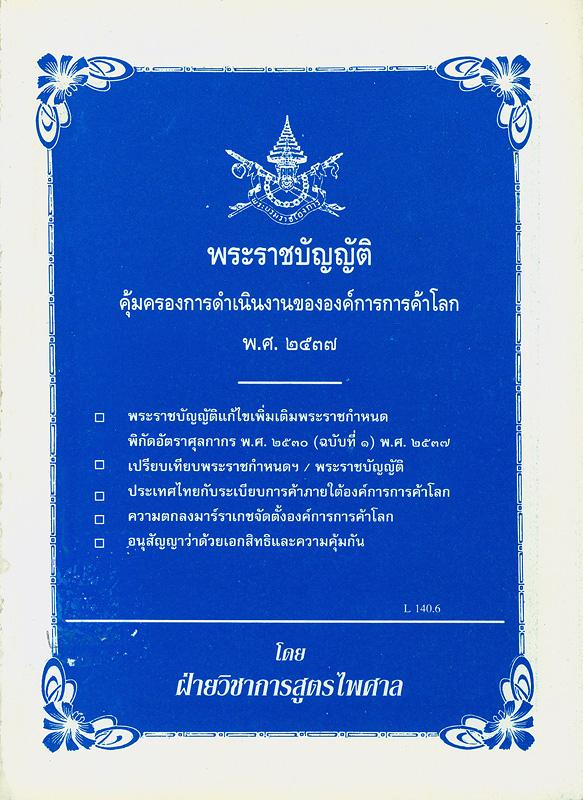 พระราชบัญญัติคุ้มครองการดำเนินงานขององค์การการค้าโลก พ.ศ. 2537 :พระราชบัญญัติแก้ไขเพิ่มเติมพระราชกำหนด พิกัดอัตราศุลกากร พ.ศ. 2530 (ฉบับที่ 1) พ.ศ. 2537.../โดย ฝ่ายวิชาการสูตรไพศาล