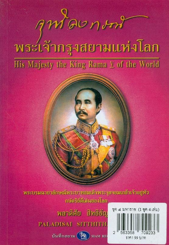 จุฬาลงกรณ์ พระเจ้ากรุงสยามแห่งโลก /พลาดิศัย สิทธิธัญกิจ  His Majesty the King Rama V of the world