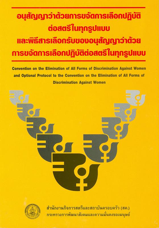 อนุสัญญาว่าด้วยการขจัดการเลือกปฏิบัติต่อสตรีในทุกรูปแบบและพิธีสารเลือกรับของอนุสัญญาว่าด้วยการขจัดการเลือกปฏิบัติต่อสตรีในทุกรูปแบบ /สำนักงานกิจการสตรีและสถาบันครอบครัว (สค.) กระทรวงการพัฒนาสังคมและความมั่นคงของมนุษย์||Convention on the elimination of all forms of discrimination against women and optional protocol to the covention on the elimination of all forms of discrimination against women