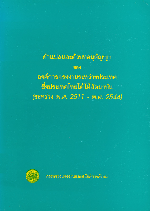 คำแปลและตัวบทอนุสัญญาขององค์การแรงงานระหว่างประเทศซึ่งประเทศไทยได้ให้สัตยาบัน (ระหว่าง พ.ศ. 2511 - พ.ศ. 2547) /กระทรวงแรงงานและสวัสดิการสังคม