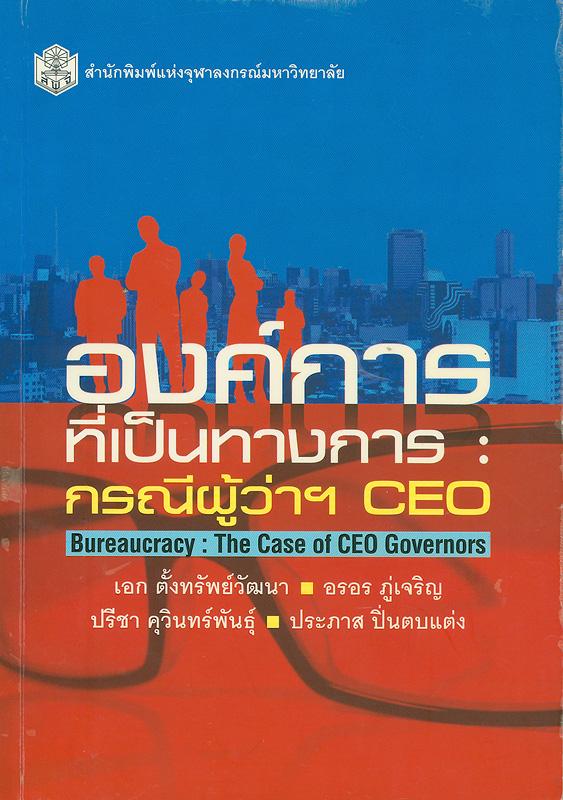 องค์การที่เป็นทางการ :กรณีผู้ว่าฯ CEO /ผู้เขียน, เอก ตั้งทรัพย์วัฒนา ... [และคนอื่น ๆ] ; บรรณาธิการ, เอก ตั้งทรัพย์วัฒนา และ อรอร ภู่เจริญ||Bureaucracy : the case of CEO governors