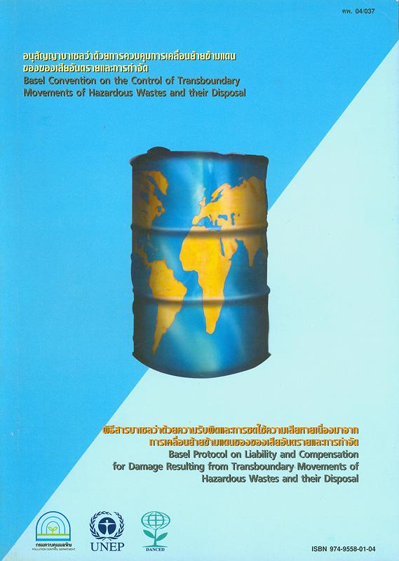 อนุสัญญาบาเซลว่าด้วยการควบคุมการเคลื่อนย้ายข้ามแดนของของเสียอันตรายและการกำจัด /กรมควบคุมมลพิษ||พิธีสารบาเซลว่าด้วยความรับผิดและการชดใช้ความเสียหายเนื่องมาจากการเคลื่อนย้ายข้ามแดนของของเสียอันตรายและการกำจัด|Basel convention on the control of transboundary movements of hazarouds wastes and their disposal |Basel Protocol on Liability and Compensation for Damage Resulting from Transboundary Movements of Hazardous Wastes and their Disposal