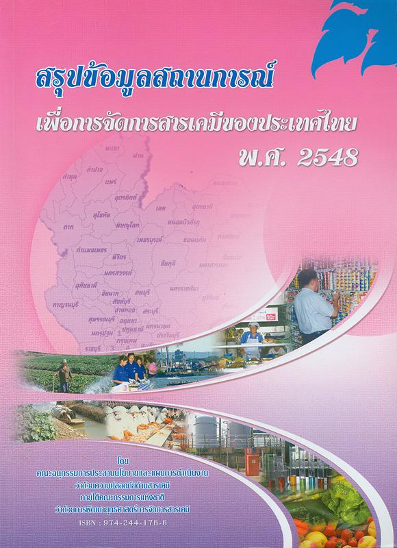 สรุปข้อมูลสถานการณ์เพื่อการจัดการสารเคมีของประเทศไทย พ.ศ.2548 /โดย คณะอนุกรรมการประสานนโยบายและแผนการดำเนินงานว่าด้วยความปลอดภัยด้านสารเคมี ภายใต้คณะกรรมการแห่งชาติว่าด้วยการพัฒนายุทธศาสตร์การจัดการสารเคมี