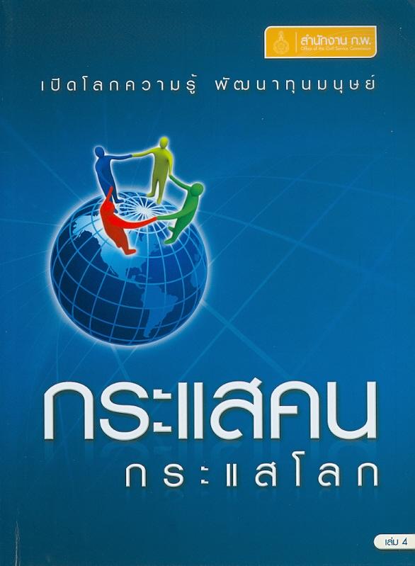 กระแสคน กระแสโลก. เล่ม 4 /สำนักงานคณะกรรมการข้าราชการพลเรือน   เปิดโลกความรู้ พัฒนาทุนมนุษย์ ;เล่ม 4.