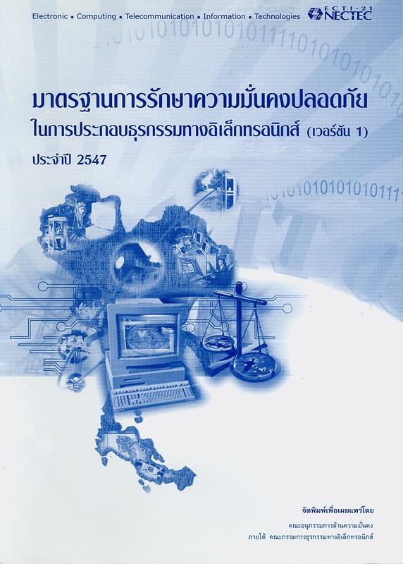 มาตรฐานการรักษาความมั่นคงปลอดภัยในการประกอบธุรกรรมทางอิเล็กทรอนิกส์ (เวอร์ชัน 1) ประจำปี 2547 /โดยคณะอนุกรรมการด้านความมั่นคง ภายใต้คณะกรรมการธุรกรรมทางอิเล็กทรอนิกส์
