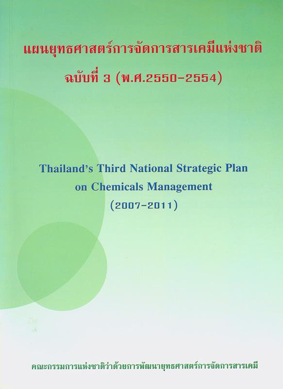 แผนยุทธศาสตร์การจัดการสารเคมีแห่งชาติ ฉบับที่ 3 (พ.ศ.2550-2554) /คณะอนุกรรมการแห่งชาติว่าด้วยการพัฒนายุทธศาสตร์การจัดการสารเคมี