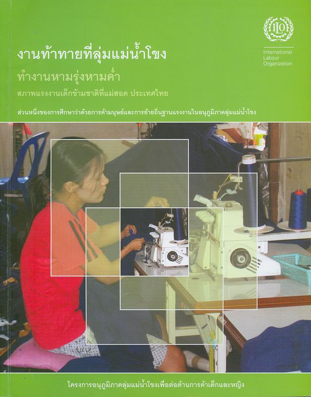 งานท้าทายที่ลุ่มแม่น้ำโขง :ทำงานหามรุ่งหามค่ำ : สภาพแรงงานเด็กข้ามชาติที่แม่สอด ประเทศไทย /สหพันธ์แรงงาน-พม่า (FTUB) แผนกแรงงานข้ามชาติ ; ฟิลิป เอส. โรเบิร์ตสัน, บรรณาธิการ||ทำงานหามรุ่งหามค่ำ : สภาพแรงงานเด็กข้ามชาติที่แม่สอด ประเทศไทย |งานท้าทายที่ลุ่มแม่น้ำโขง : ทำงานหามรุ่งหามค่ำ