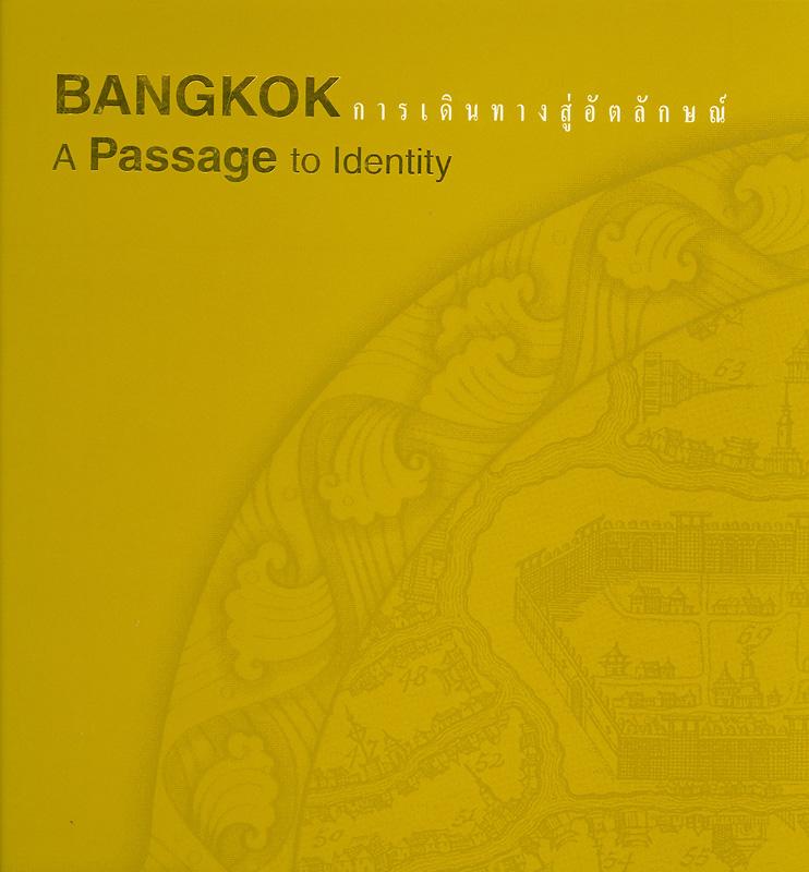 Bangkok :a passage to identity /ผู้เขียน: อนุช อาภาภิรม ... [และคนอื่นๆ]||การเดินทางสู่อัตลักษณ์||เปิดประตูสู่เมืองฟ้า ;ลำดับที่ 2.