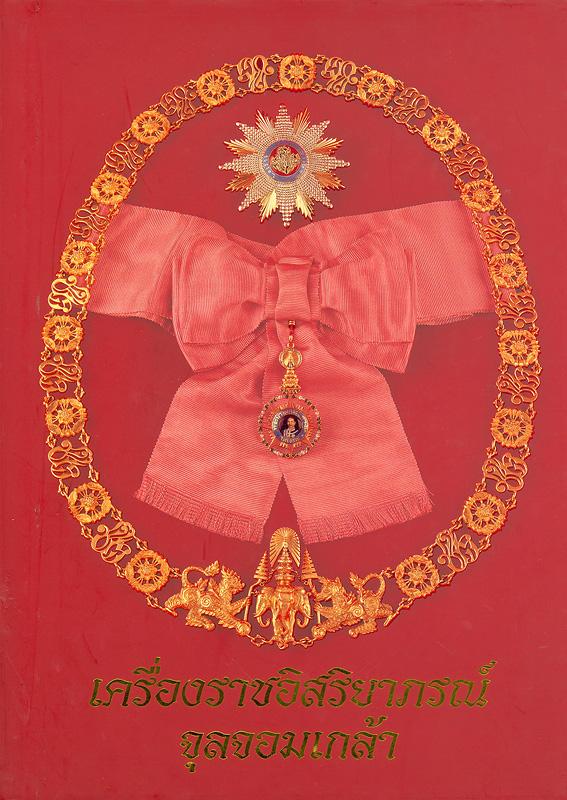เครื่องราชอิสริยาภรณ์จุลจอมเกล้า /คณะอนุกรรมการจัดทำหนังสือเครื่องราชอิสริยาภรณ์จุลจอมเกล้า ในคณะกรรมการเอกลักษณ์ของชาติ ; บรรณาธิการ, วิษณุ เครืองาม||Most Illustrious Order of Chula Chom Klao