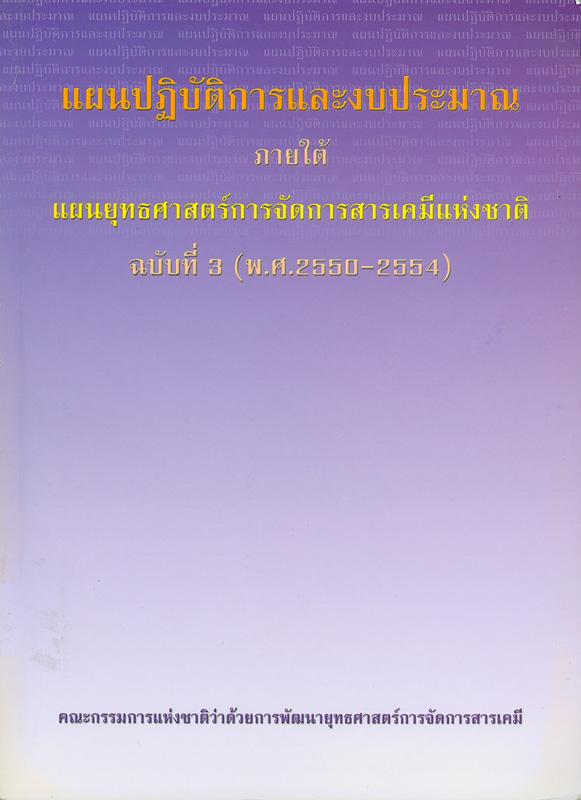 แผนปฏิบัติการและงบประมาณ ภายใต้แผนยุทธศาสตร์การจัดการสารเคมีแห่งชาติ ฉบับที่ 3 (พ.ศ.2550-2554) /คณะกรรมการแห่งชาติว่าด้วยการพัฒนายุทธศาสตร์การจัดการสารเคมี