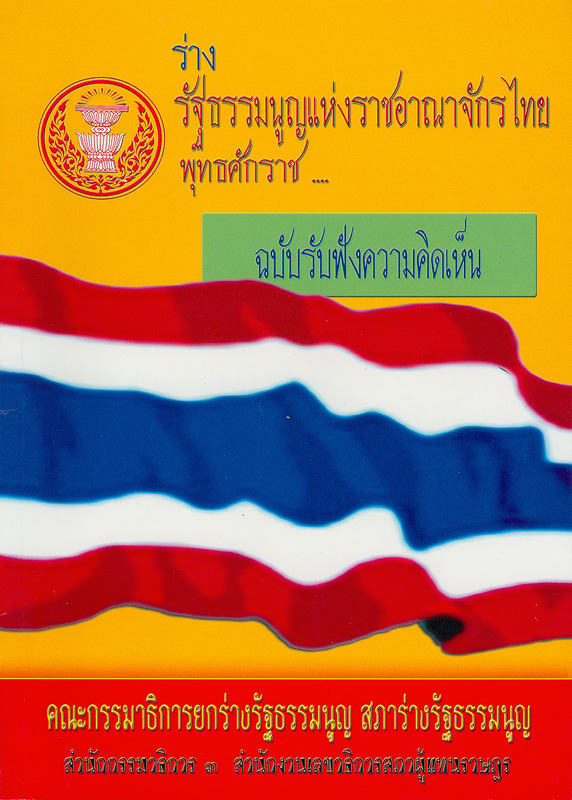 ร่างรัฐธรรมนูญแห่งราชอาณาจักรไทย พุทธศักราช... ฉบับรับฟังความคิดเห็น /คณะกรรมาธิการยกร่างรัฐธรรมนูญสภาร่างรัฐธรรมนูญ สำนักกรรมาธิการ 3 สำนักงานเลขาธิการสภาผู้แทนราษฎร