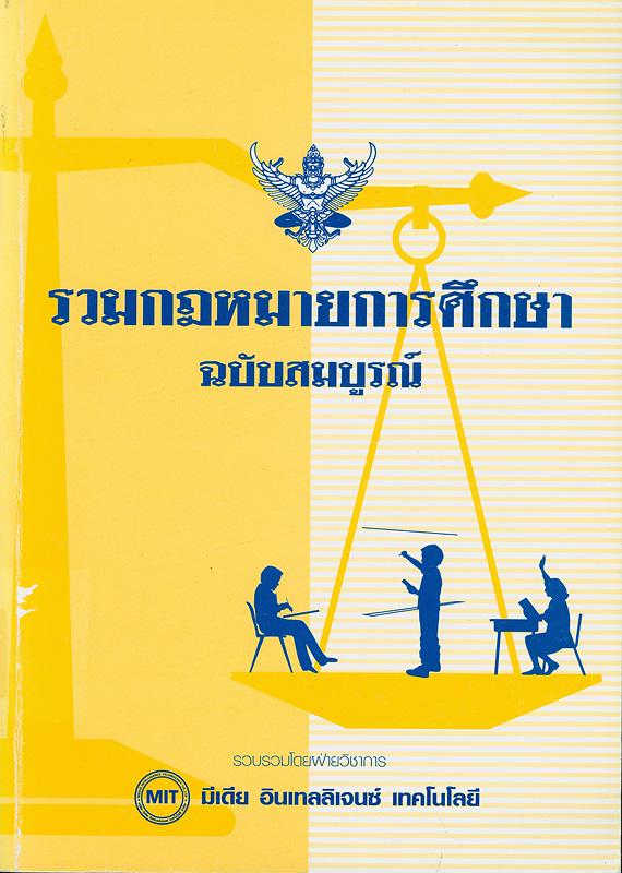 รวมกฎหมายการศึกษาฉบับสมบูรณ์ /รวบรวมโดย ฝ่ายวิชาการมีเดีย อินเทลลิเจนซ์เทคโยโลยี
