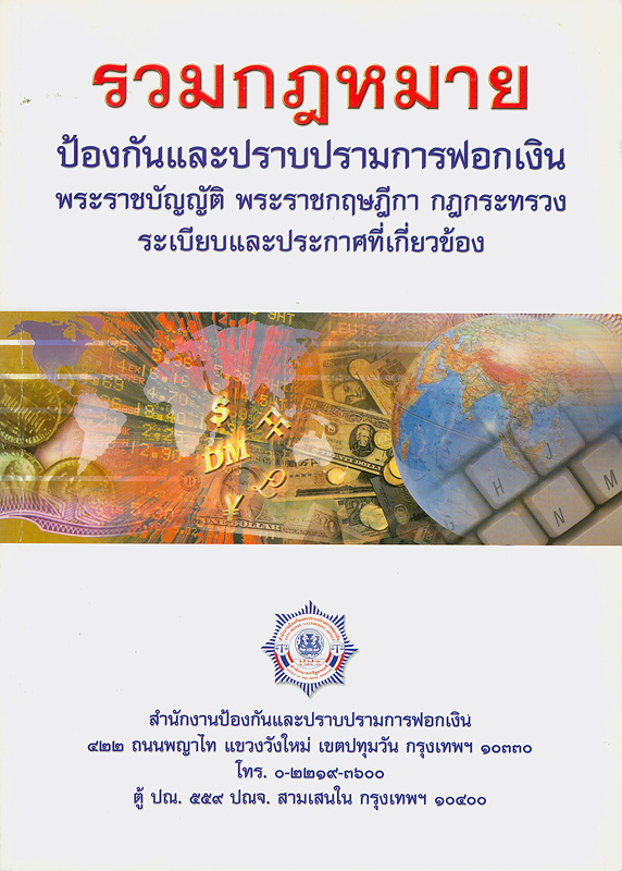 รวมกฎหมายป้องกันและปราบปรามการฟอกเงิน :พระราชบัญญัติ พระราชกฤษฎีกา กฎกระทรวง ระเบียบและประกาศที่เกี่ยวข้อง /รวบรวมโดย กลุ่มงานนิติการ กองตรวจสอบและวิเคราะห์สำนักงานป้องกันและปราบปรามการฟอกเงิน