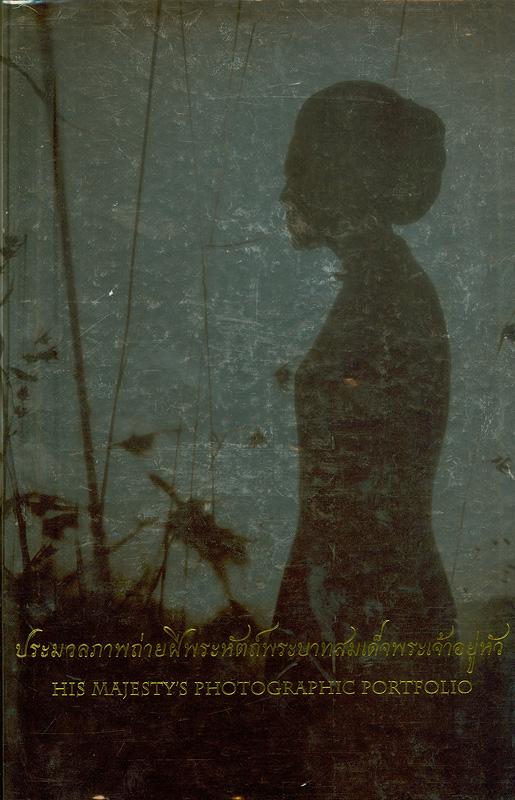 ประมวลภาพถ่ายฝีพระหัตถ์พระบาทสมเด็จพระเจ้าอยู่หัว /สำนักพัฒนาการประชาสัมพันธ์ กรมประชาสัมพันธ์ ; กองบรรณาธิการ, อุษา จารุภา ... [และคนอื่น ๆ]||His majesty' s photographic portfolio