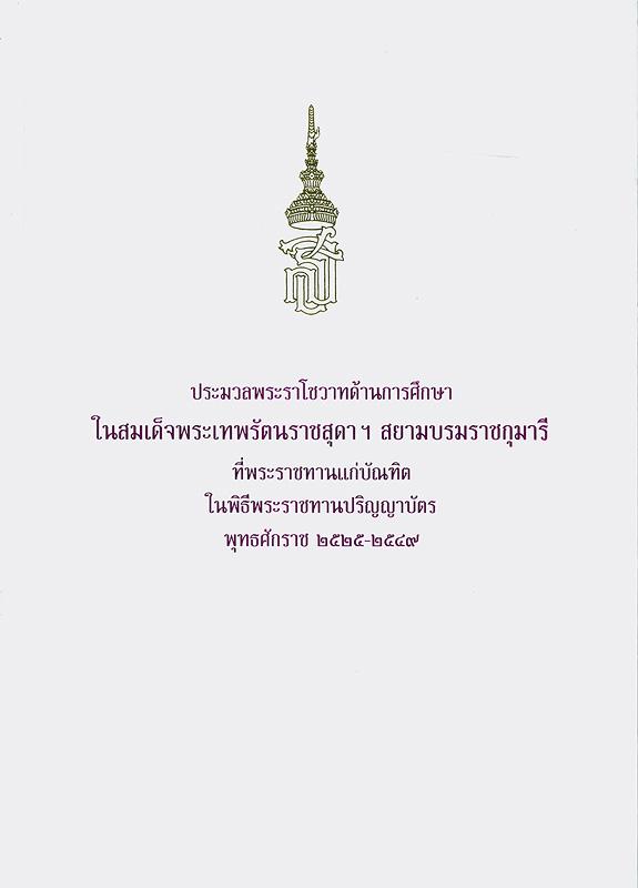 ประมวลพระราโชวาทด้านการศึกษาในสมเด็จพระเทพรัตนราชสุดาฯ สยามบรมราชกุมารี ที่พระราชทานแก่บัณฑิตในพิธีพระราชทานปริญญาบัตร พุทธศักราช 2525 - 2549 /คณะทำงาน, กวิน เสือสกุล ... [และคนอื่นๆ]||ประมวลพระราโชวาทด้านการศึกษา พุทธศักราช 2525 - 2549