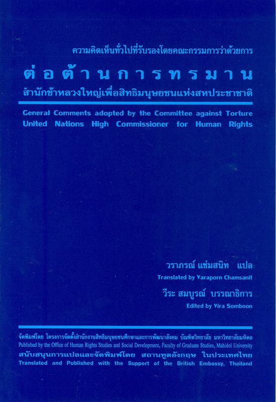 ความเห็นทั่วไปที่รับรองโดยคณะกรรมการต่อต้านการทรมานสำนักข้าหลวงใหญ่เพื่อสิทธิมนุษยชนแห่งสหประชาชาติ /วราภรณ์ แช่มสนิท, แปล ; วีระ สมบูรณ์, บรรณาธิการ  General comments adopted by the committee against torture united nations high commissioner for human rights ความเห็นทั่วไปและข้อเสนอแนะทั่วไปที่รับรองโดยองค์กรกฎหมายระหว่างประเทศว่าด้วยสิทธิมนุษยชน