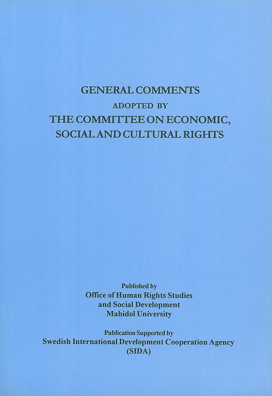 General comments adopted by the Committee on Economic, Social and Cultural Rights/Office of Human Rights Studiesand Social Development, Faculty of Graduate Studies,Mahidol University||ความเห็นทั่วไปและข้อเสนอแนะทั่วไปที่รับรองโดยองค์กรกฎหมายระหว่างประเทศว่าด้วยสิทธิมนุษยชน|Compilation of general comment and general recommendations adopted by human rights treaty bodies|ความเห็นทั่วไปที่รับรองโดยคณะกรรมการสิทธิทางเศรษฐกิจ สังคม และวัฒนธรรม สำนักข้าหลวงใหญ่เพื่อสิทธิมนุษยชนแห่งสหประชาชาติ