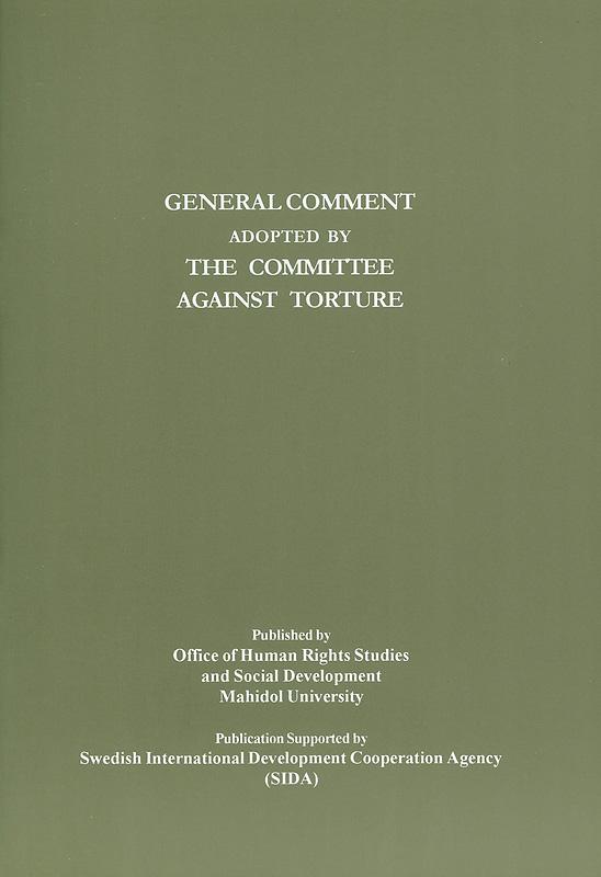 General comment adopted by the Committee against torture/Office of Human Rights Studies and Social Development, Faculty of Graduate Studies,Mahidol University||Compilation of general comment and general recommendations adopted by human rights treaty bodies|ความเห็นทั่วไปและข้อเสนอแนะทั่วไปที่รับรองโดยองค์กรกฎหมายระหว่างประเทศว่าด้วยสิทธิมนุษยชน|ความเห็นทั่วไปที่รับรองโดยคณะกรรมการต่อต้านการทรมานสำนักข้าหลวงใหญ่เพื่อสิทธิมนุษยชนแห่งสหประชาชาติ
