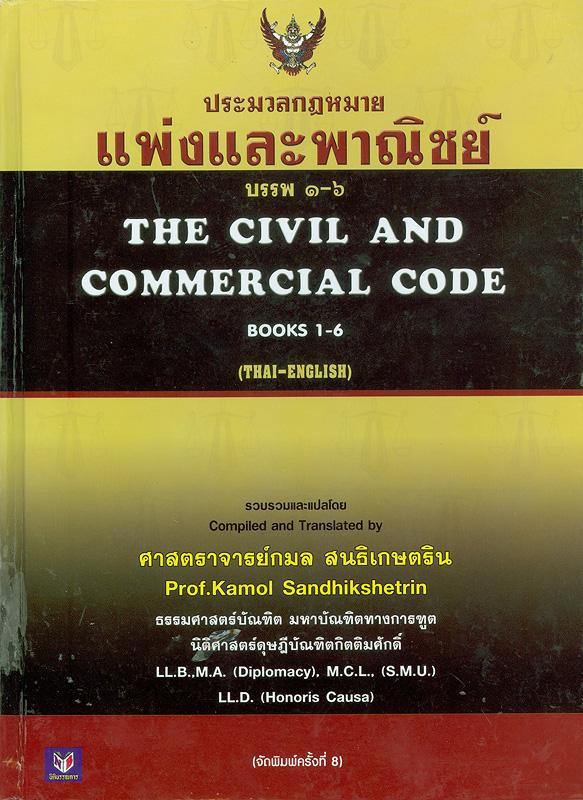ประมวลกฎหมายแพ่งและพาณิชย์ บรรพ 1-6 พร้อมคำแปลภาษาอังกฤษและอภิธาน /รวบรวมและแปลโดย กมล สนธิเกษตริน||ประมวลกฎหมายแพ่งและพาณิชย์ บรรพ 1-6|The civil and commercial code book 1-6
