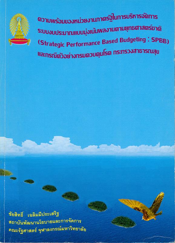 ความพร้อมของหน่วยงานภาครัฐในการบริหารจัดการระบบงบประมาณแบบมุ่งเน้นผลงานตามยุทธศาสตร์ชาติ (Strategic performance based budgeting : SPBB) และ กรณีตัวอย่างกรมควบคุมโรค กระทรวงสาธารณสุข /ชัยสิทธิ์ เฉลิมมีประเสริฐ||Strategic performance based budgeting : SPBB