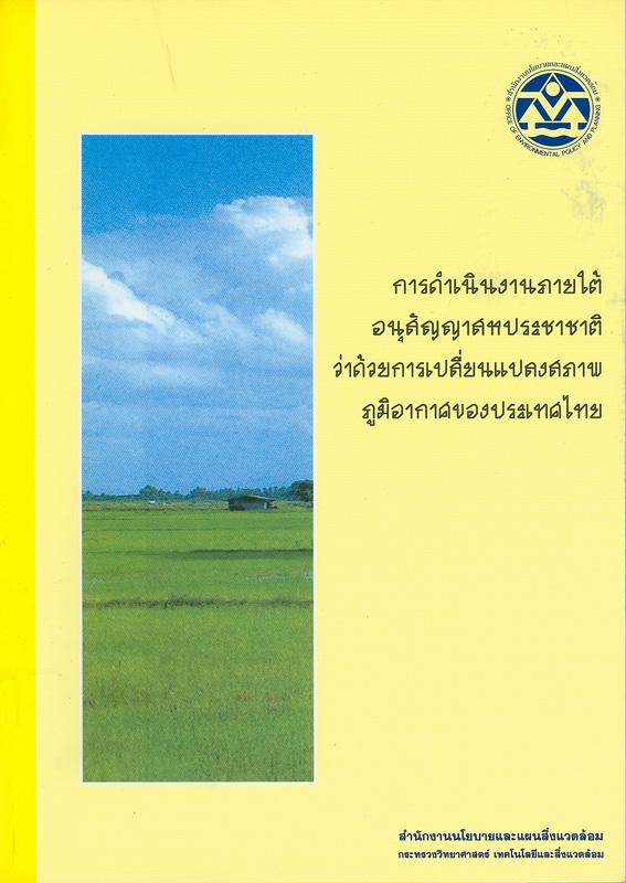 การดำเนินงานภายใต้อนุสัญญาสหประชาชาติว่าด้วยการเปลี่ยนแปลงสภาพภูมิอากาศของประเทศไทย /จัดทำโดยกองสิ่งแวดล้อมต่างประเทศ สำนักงานนโยบายและแผนสิ่งแวดล้อม ; ผู้จัดทำ, อัษฎาพร ไกรพานนท์ ... [และคนอื่นๆ]