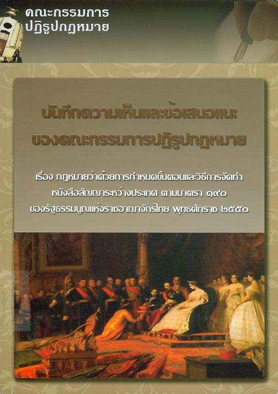 บันทึกความเห็นและข้อเสนอแนะของคณะกรรมการปฏิรูปกฎหมาย เรื่อง กฎหมายว่าด้วยการกำหนดขั้นตอนและวิธีการจัดทำหนังสือสัญญาระหว่างประเทศ ตามมาตรา 190 ของรัฐธรรมนูญแห่งราชอาณาจักรไทย พุทธศักราช 2550 /คณะกรรมการปฏิรูปกฎหมาย||กฎหมายว่าด้วยการกำหนดขั้นตอนและวิธีการจัดทำหนังสือสัญญาระหว่างประเทศ ตามมาตรา 190 ของรัฐธรรมนูญแห่งราชอาณาจักรไทย พุทธศักราช 2550