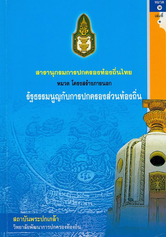สารานุกรมการปกครองท้องถิ่นไทย หมวดที่ 2 โครงสร้างภายนอก ลำดับที่ 1 รัฐธรรมนูญกับการปกครองส่วนท้องถิ่น /ผู้เขียน สมคิด เลิศไพฑูรย์ ; สถาบันพระปกเกล้า||สารานุกรมการปกครองท้องถิ่นไทย หมวด โครงสร้างภายนอก รัฐธรรมนูญกับการปกครองส่วนท้องถิ่น|รัฐธรรมนูญกับการปกครองส่วนท้องถิ่น||สารานุกรมการปกครองท้องถิ่นไทย ;หมวดที่ 2 ลำดับที่ 1