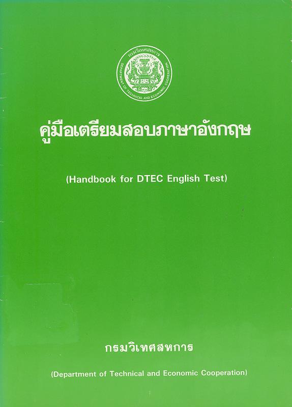 คู่มือเตรียมสอบภาษาอังกฤษ(Handbook for DTEC Englishtest) /สวัสดิการกรมวิเทศสหการ ; จัดทำโดย วัจนา พินธุสาร,กัลยาณี คุปตะวาทิน และ Rita Green||Handbook for DTEC English test