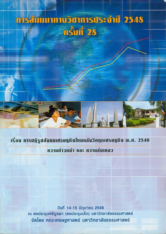 การปฏิรูปสังคมเศรษฐกิจไทยหลังวิกฤตเศรษฐกิจ พ.ศ. 2540 :ความก้าวหน้าและความล้มเหลว : การสัมมนาทางวิชาการประจำปี 2548 ครั้งที่ 28 วันที่ 14-15 มิถุนายน 2548 ณ หอประชุมศรีบูรพา (หอประชุมเล็ก) มหาวิทยาลัยธรรมศาสตร์ /จัดโดย คณะเศรษฐศาสตร์ มหาวิทยาลัยธรรมศาสตร์