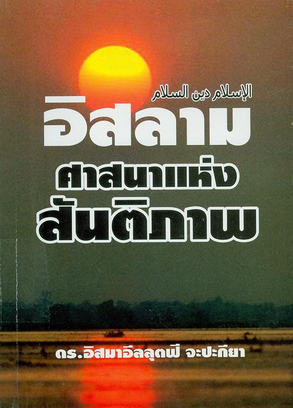 อิสลาม :ศาสนาแห่งสันติภาพ /อิสมาอีล ลุตฟี จะปะกียา แปลโดย ซุฟอัม อุษมาน