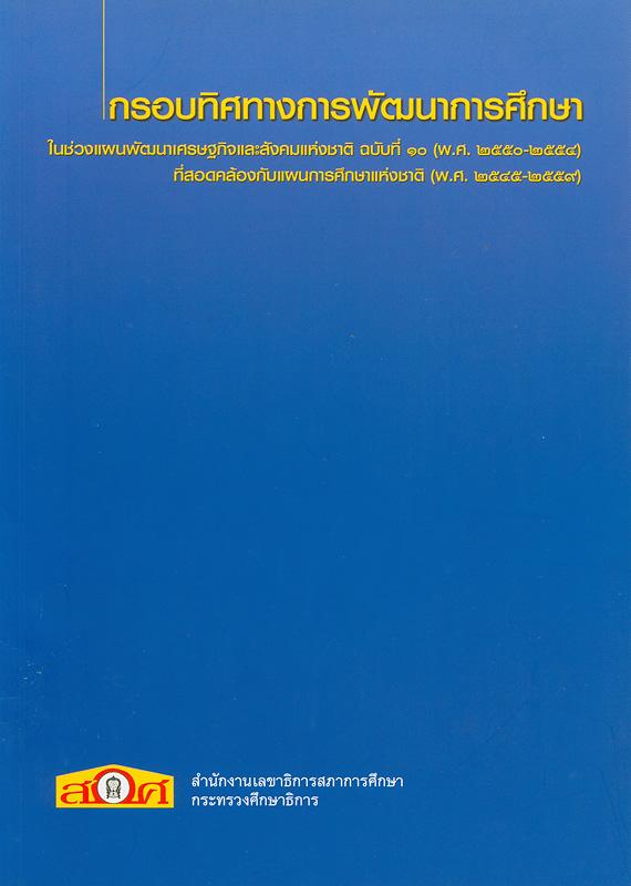 กรอบทิศทางการพัฒนาการศึกษาในช่วงแผนพัฒนาเศรษฐกิจและสังคมแห่งชาติ ฉบับที่ 10 (พ.ศ. 2550-2554) ที่สอดคล้องกับแผนการศึกษาแห่งชาติ (พ.ศ. 2545-2549) /สำนักงานเลขาธิการสภาการศึกษา กระทรวงศึกษาธิการ||กรอบทิศทางการพัฒนาการศึกษาในช่วงแผนพัฒนาเศรษฐกิจและสังคมแห่งชาติ ฉบับที่ 10 (พ.ศ. 2550-2554) ที่สอดคล้องกับแผนการศึกษาแห่งชาติ (พ.ศ. 2545-2549) : ฉบับสรุป