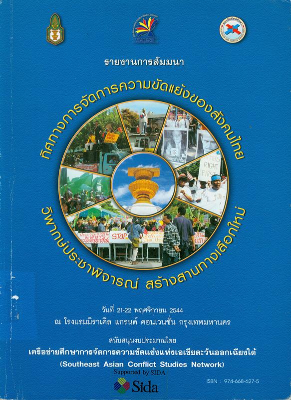 รายงานการสัมมนา ทิศทางการจัดการความขัดแย้งของสังคมไทย วิพากษ์ประชาพิจารณ์ สร้างสานทางเลือกใหม่ วันที่ 21-22 พฤศจิกายน 2544 ณ โรงแรมมิราเคิล แกรนด์ คอนเวนชั่น กรุงเทพมหานคร /กองบรรณาธิการ, สุวิทย์ เลาหศิริวงศ์, เกรียงศักดิ์ ภูศรีโสม และ ยุวดี เลิศวิเศษแก้ว||ทิศทางการจัดการความขัดแย้งของสังคมไทย วิพากษ์ประชาพิจารณ์ สร้างสานทางเลือกใหม่