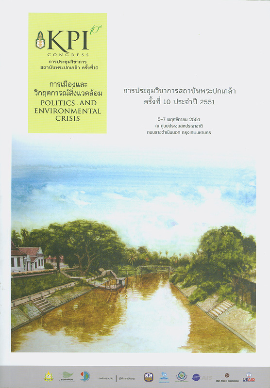 การเมืองและวิกฤตการณ์สิ่งแวดล้อม : การประชุมวิชาการสถาบันพระปกเกล้าครั้งที่ 10 ประจำปี 2551 วันที่ 5-7 พฤศจิกายน 2551 ณ ศูนย์ประชุมสหประชาชาติถนนราชดำเนินนอก กรุงเทพมหานคร /บรรณาธิการ, ถวิลวดี บุรีกุล, ณัฏฐกาญจน์ ศุกลรัตรเมธี, Sean C. Semple||Politics and environmental crisis