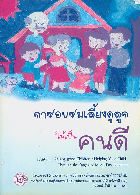 การอบรมเลี้ยงดูลูกให้เป็นคนดี /Thomas Lickona ; ผู้แปล, สวัสดิ์ ประทุมราช||Raising good children : helping your child through the stages of moral development