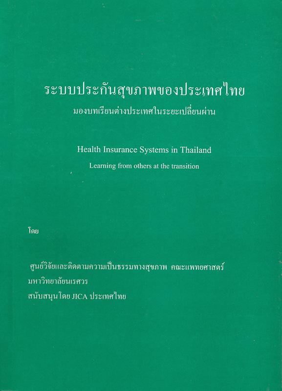 ระบบประกันสุขภาพของประเทศไทย :มองบทเรียนต่างประเทศในระยะเปลี่ยนผ่าน /โดย ศูนย์วิจัยและติดตามความเป็นธรรมทางสุขภาพ มหาวิทยาลัยนเรศวร||Health insurance systems in Thailand : learning from others at the transition