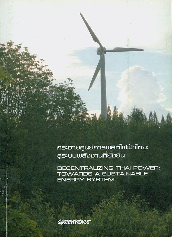 กระจายศูนย์การผลิตไฟฟ้าไทย :สู่ระบบพลังงานที่ยั่งยืน /คริส กรีเซน, จิม ฟุตเนอร์ ; บรรณาธิการเล่ม ธารา บัวคำศรี ; ผู้แปลภาษาไทย, พิภพ อุดมอิทธิพงศ์||Decentralizing thai power : towards a sustainable energy system