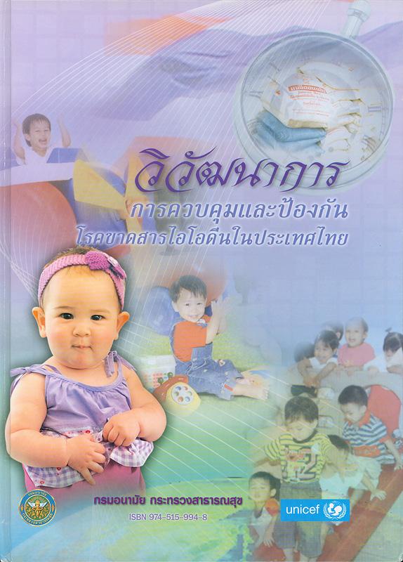 วิวัฒนาการการควบคุมและป้องกันโรคขาดสารไอโอดีนในประเทศไทย /เรียบเรียงโดย ณรงค์ สายวงค์ ... [และคนอื่น ๆ]