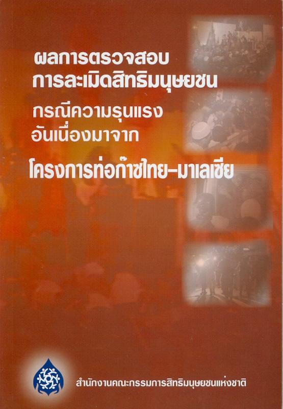 ผลการตรวจสอบการละเมิดสิทธิมนุษยชน :กรณีความรุนแรงอันเนื่องมาจากโครงการท่อก๊าซไทย-มาเลเซีย /คณะกรรมการสิทธิมนุษยชนแห่งชาติ||รายงานผลการตรวจสอบการละเมิดสิทธิมนุษยชน : กรณีความรุนแรงอันเนื่องมาจากโครงการท่อก๊าซไทย-มาเลเซีย|การละเมิดสิทธิมนุษยชน : กรณีความรุนแรงอันเนื่องมาจากโครงการท่อก๊าซไทย-มาเลเซีย