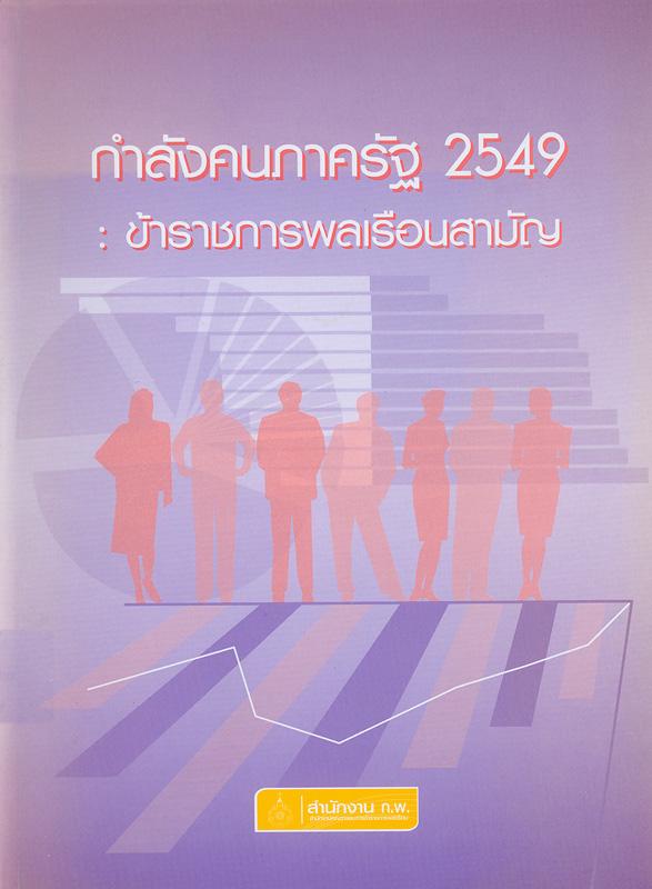 กำลังคนภาครัฐ 2549 :ข้าราชการพลเรือนสามัญ /กลุ่มงานเลขานุการคณะกรรมการกำหนดเป้าหมายและนโยบายกำลังคนภาครัฐ (คปร.) สำนักพัฒนาระบบจำแนกตำแหน่งและค่าตอบแทน สำนักงาน ก.พ.