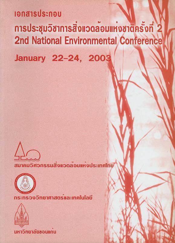 เอกสารประกอบการประชุมวิชาการสิ่งแวดล้อมแห่งชาติครั้งที่ 2 /สมาคมวิศวกรรมสิ่งแวดล้อมแห่งประเทศไทย กระทรวงวิทยาศาสตร์และเทคโนโลยี และมหาวิทยาลัยขอนแก่น||2nd National environmental conference, January 22-24, 2003