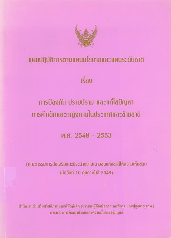 แผนปฏิบัติการตามนโยบายและแผนระดับชาติเรื่อง การป้องกัน ปราบปราม และแก้ไขปัญหาการค้าเด็กและหญิงภายในประเทศและข้ามชาติ พ.ศ. 2548 - 2553 /สำนักงานส่งเสริมสวัสดิภาพและพิทักษ์เด็ก เยาวชน ผู้ด้อยโอกาส คนพิการ และผู้สูงอายุ กระทรวงการพัฒนาสังคมและความมั่นคงของมนุษย์||การป้องกัน ปราบปราม และแก้ไขปัญหาการค้าเด็กและหญิงภายในประเทศและข้ามชาติ พ.ศ. 2548-2553