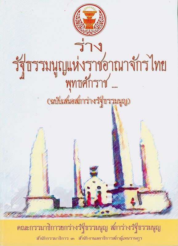 ร่างรัฐธรรมนูญแห่งราชอาณาจักรไทย พุทธศักราช ... (ฉบับเสนอสภาร่างรัฐธรรมนูญ) /คณะกรรมาธิการยกร่างรัฐธรรมนูญสภาร่างรัฐธรรมนูญ สำนักกรรมาธิการ 3 สำนักงานเลขาธิการสภาผู้แทนราษฎร