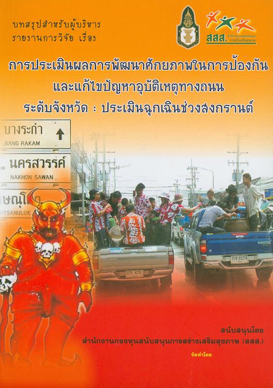 บทสรุปสำหรับผู้บริหาร รายงานการวิจัยเรื่อง การประเมินผลการพัฒนาศักยภาพในการป้องกันและแก้ปัญหาอุบัติเหตุทางถนน ระดับจังหวัด :ประเมินฉุกเฉินช่วงสงกรานต์ /จัดทำโดย สถาบันพระปกเกล้า||การประเมินผลการพัฒนาศักยภาพในการป้องกันและแก้ปัญหาอุบัติเหตุทางถนน ระดับจังหวัด : ประเมินฉุกเฉินช่วงสงกรานต์