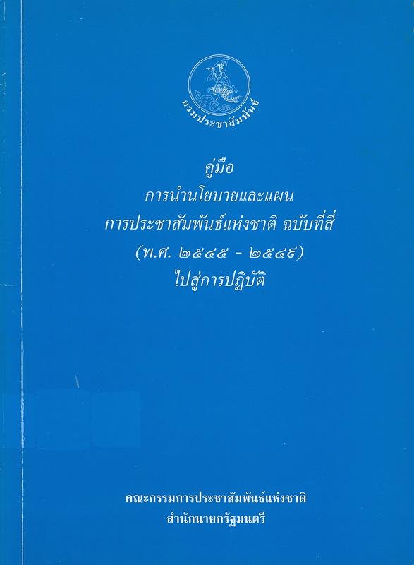 คู่มือการกำหนดนโยบายและแผนการประชาสัมพันธ์แห่งชาติ ฉบับที่สี่ (พ.ศ. 2545 - 2549) ไปสู่การปฏิบัติ /คณะกรรมการประชาสัมพันธ์แห่งชาติ สำนักนายกรัฐมนตรี