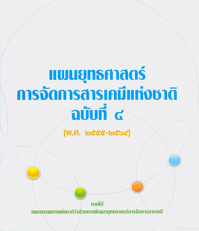 แผนยุทธศาสตร์การจัดการสารเคมีแห่งชาติ. ฉบับที่ 4 (พ.ศ.2555-2564) /คณะกรรมการแห่งชาติว่าด้วยการพัฒนายุทธศาสตร์การจัดการสารเคมี