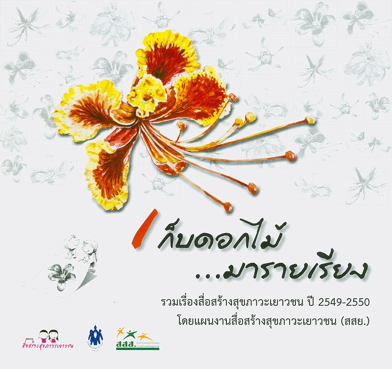 เก็บดอกไม้...มารายเรียง :รวมเรื่องสื่อสร้างสุขภาวะเยาวชน ปี 2549-2550 /สรวงธร นาวาผล และ สายใจ คงทน