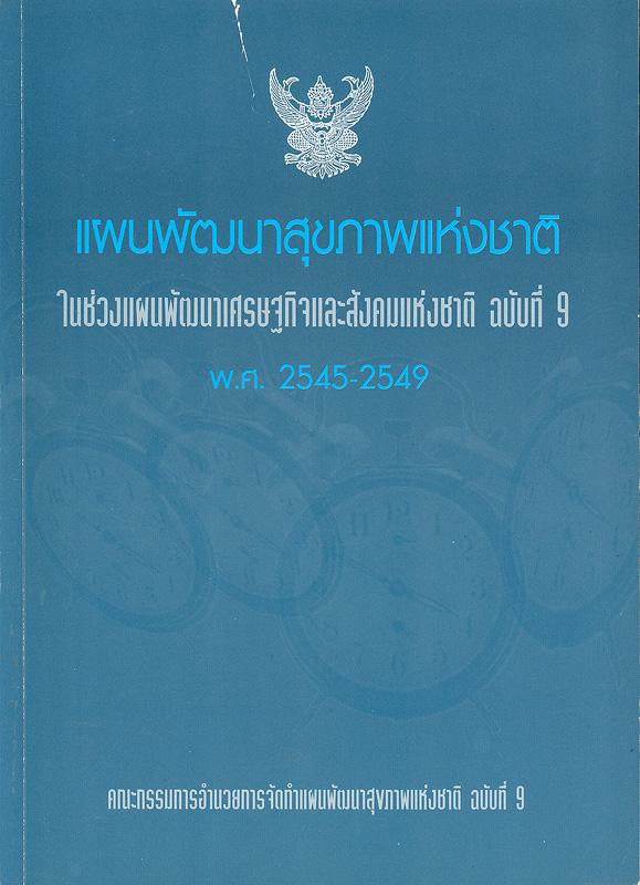 แผนพัฒนาสุขภาพแห่งชาติในช่วงแผนพัฒนาเศรษฐกิจและสังคมแห่งชาติ ฉบับที่ 9 พ.ศ.2545-2549 /คณะกรรมการอำนวยการจัดทำแผนพัฒนาสุขภาพแห่งชาติ ฉบับที่ 9